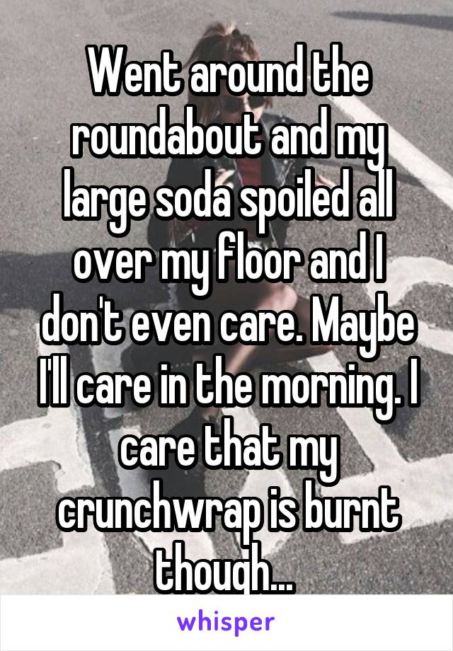 Went around the roundabout and my large soda spoiled all over my floor and I don't even care. Maybe I'll care in the morning. I care that my crunchwrap is burnt though...