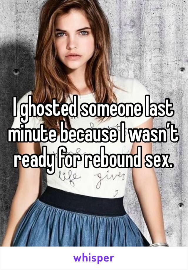 I ghosted someone last minute because I wasn't ready for rebound sex.