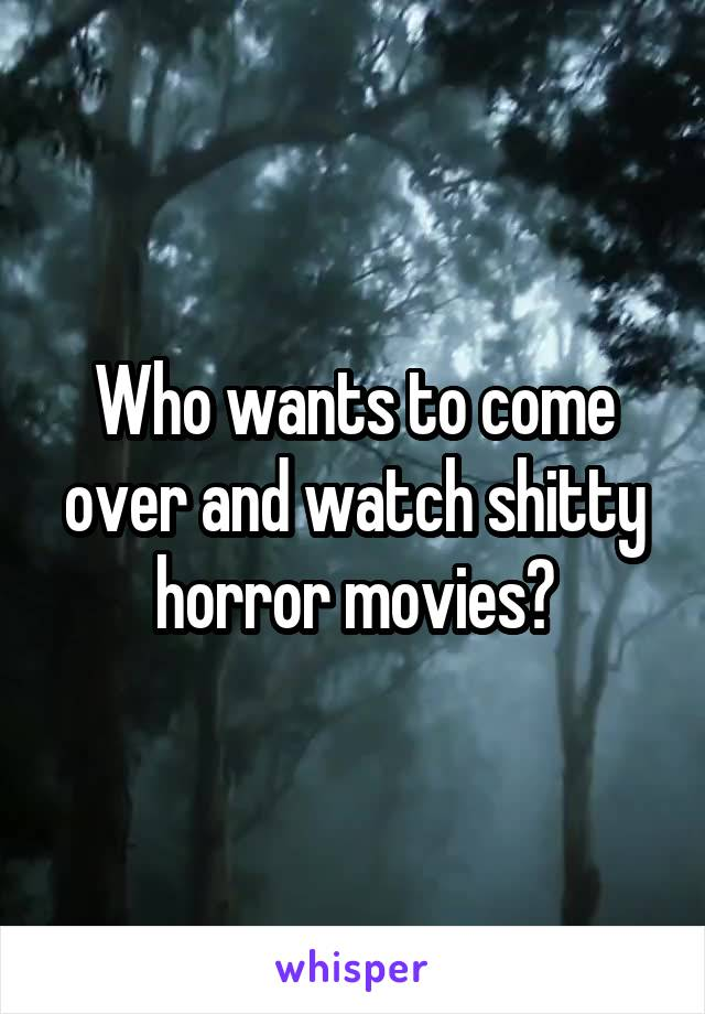 Who wants to come over and watch shitty horror movies?