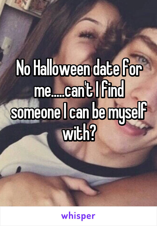 No Halloween date for me.....can't I find someone I can be myself with?