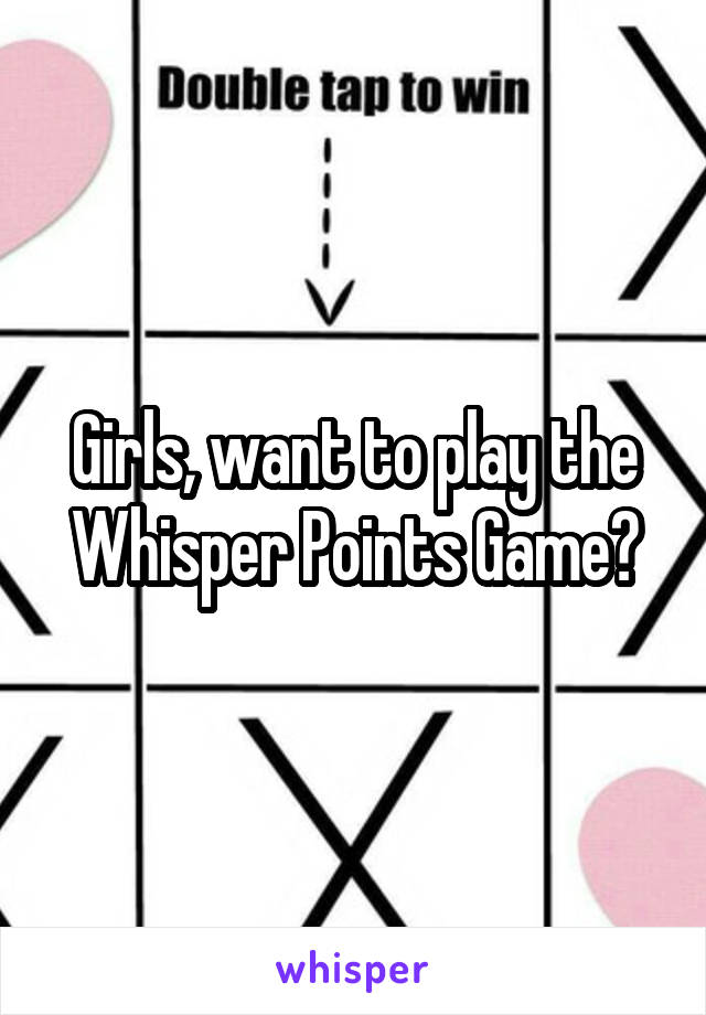 Girls, want to play the Whisper Points Game?