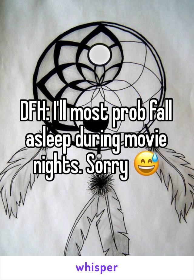 DFH: I'll most prob fall asleep during movie nights. Sorry 😅