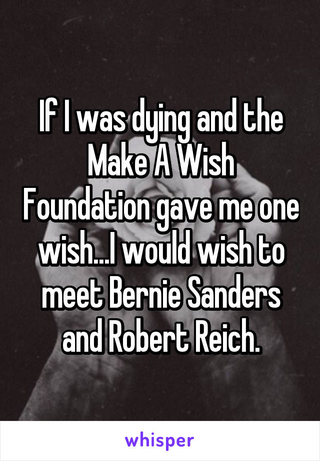 If I was dying and the Make A Wish Foundation gave me one wish...I would wish to meet Bernie Sanders and Robert Reich.