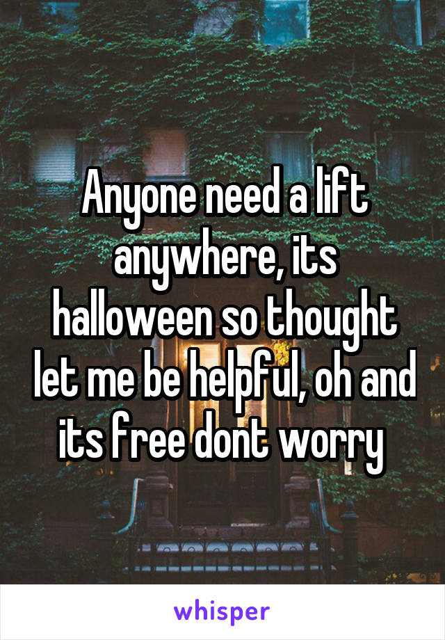 Anyone need a lift anywhere, its halloween so thought let me be helpful, oh and its free dont worry
