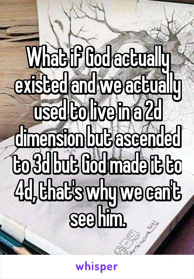 What if God actually existed and we actually used to live in a 2d dimension but ascended to 3d but God made it to 4d, that's why we can't see him.