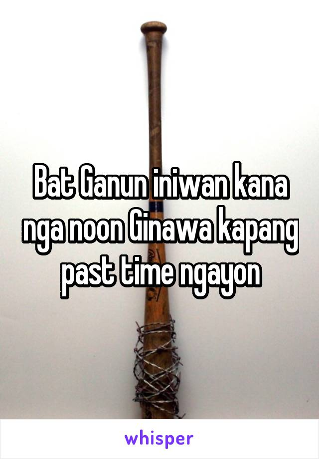 Bat Ganun iniwan kana nga noon Ginawa kapang past time ngayon