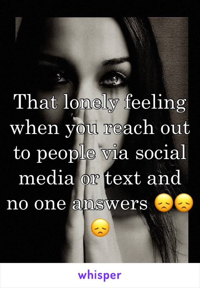 That lonely feeling when you reach out to people via social media or text and no one answers 😞😞😞