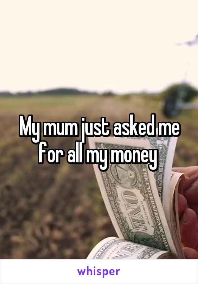 My mum just asked me for all my money