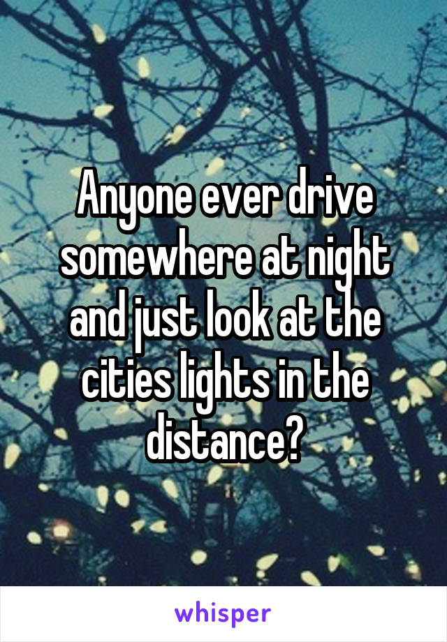 Anyone ever drive somewhere at night and just look at the cities lights in the distance?