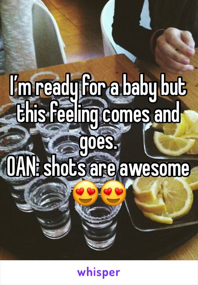 I'm ready for a baby but this feeling comes and goes.  OAN: shots are awesome 😍😍