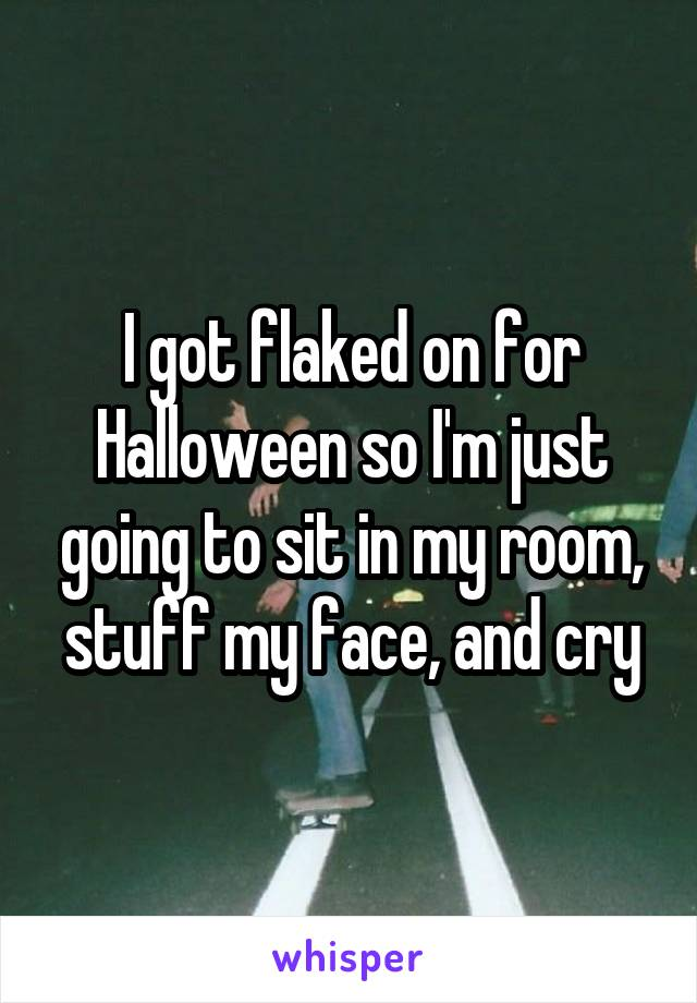 I got flaked on for Halloween so I'm just going to sit in my room, stuff my face, and cry