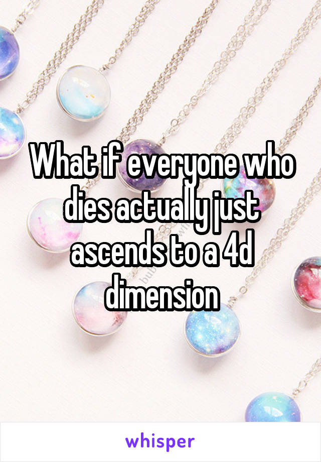 What if everyone who dies actually just ascends to a 4d dimension