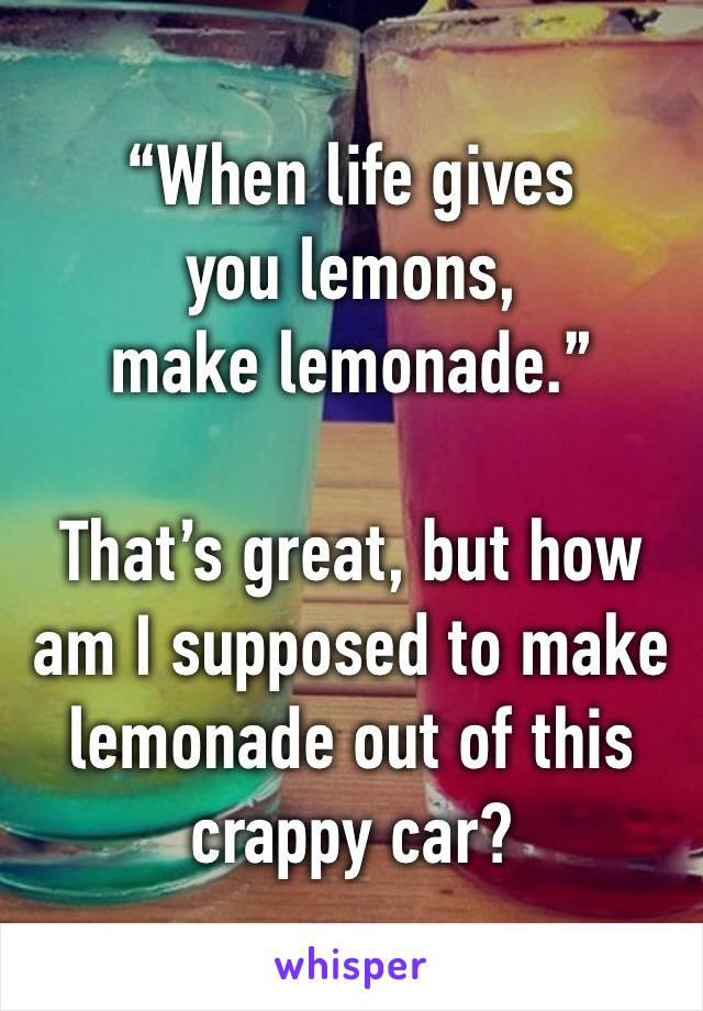 """""""When life gives you lemons, make lemonade.""""  That's great, but how am I supposed to make lemonade out of this crappy car?"""