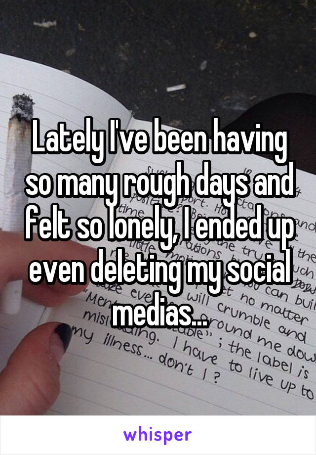 Lately I've been having so many rough days and felt so lonely, I ended up even deleting my social medias...