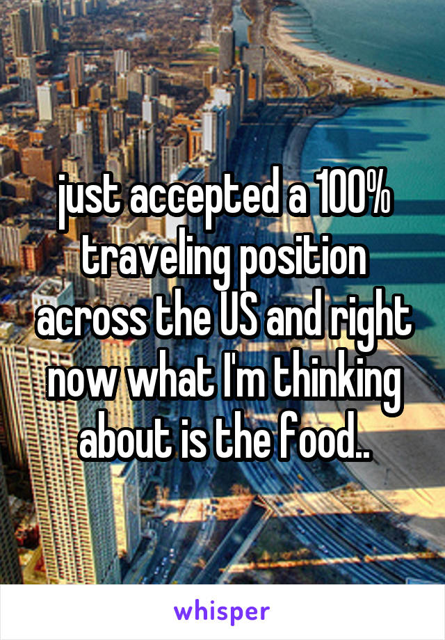 just accepted a 100% traveling position across the US and right now what I'm thinking about is the food..