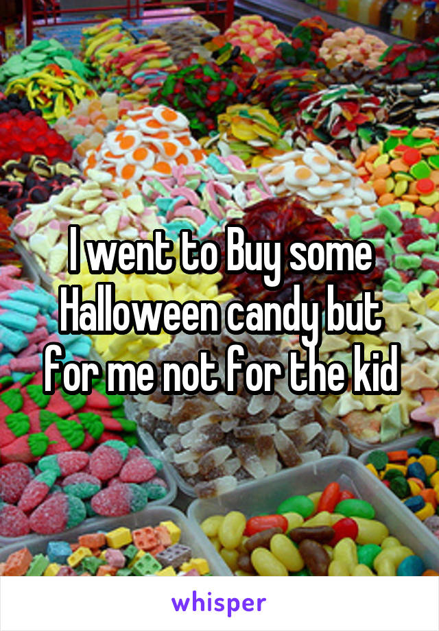 I went to Buy some Halloween candy but for me not for the kid