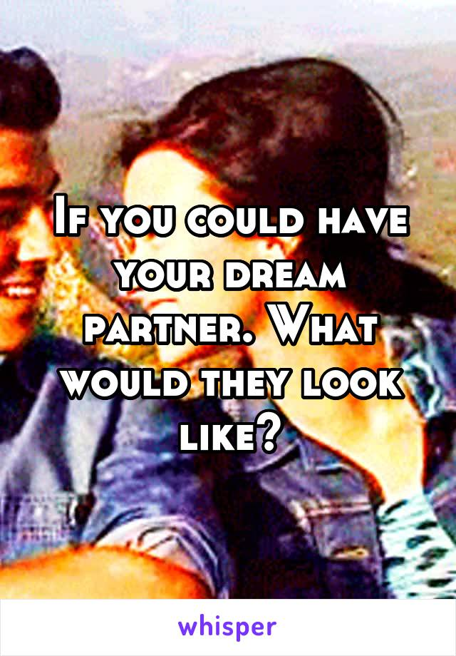 If you could have your dream partner. What would they look like?