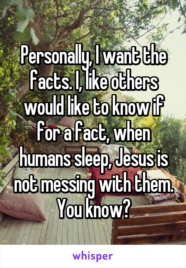 Personally, I want the facts. I, like others would like to know if for a fact, when humans sleep, Jesus is not messing with them. You know?
