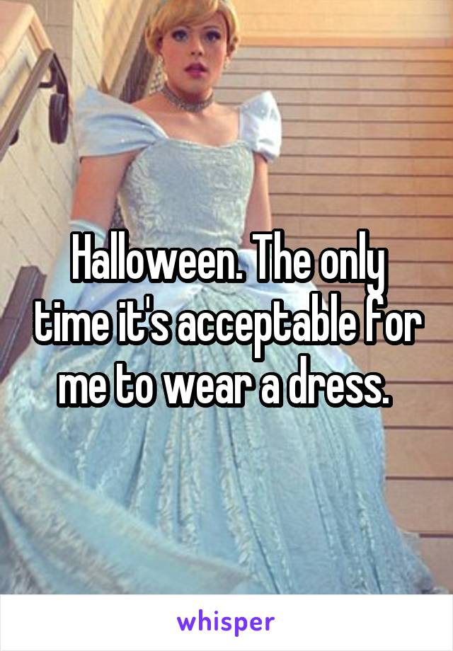 Halloween. The only time it's acceptable for me to wear a dress.