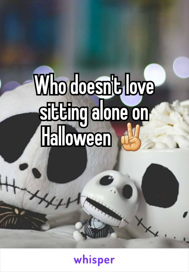 Who doesn't love sitting alone on Halloween ✌