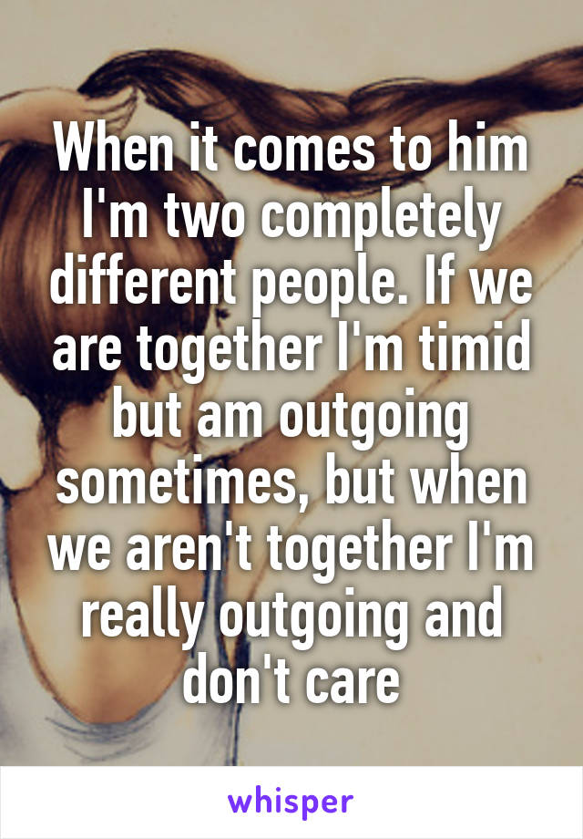 When it comes to him I'm two completely different people. If we are together I'm timid but am outgoing sometimes, but when we aren't together I'm really outgoing and don't care