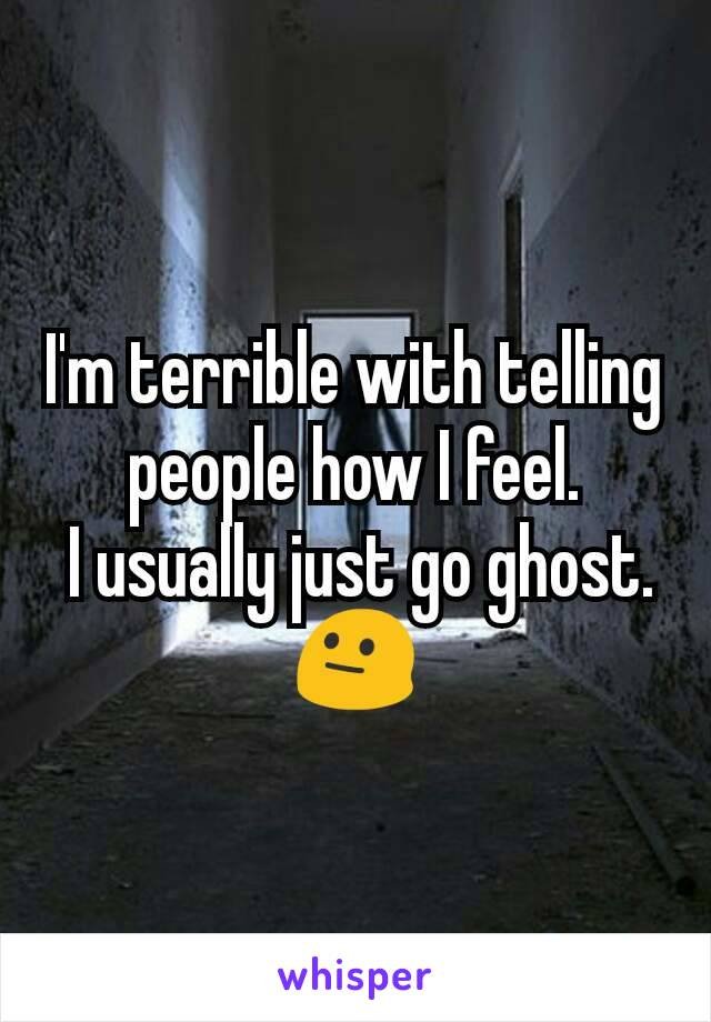 I'm terrible with telling people how I feel.  I usually just go ghost. 😐