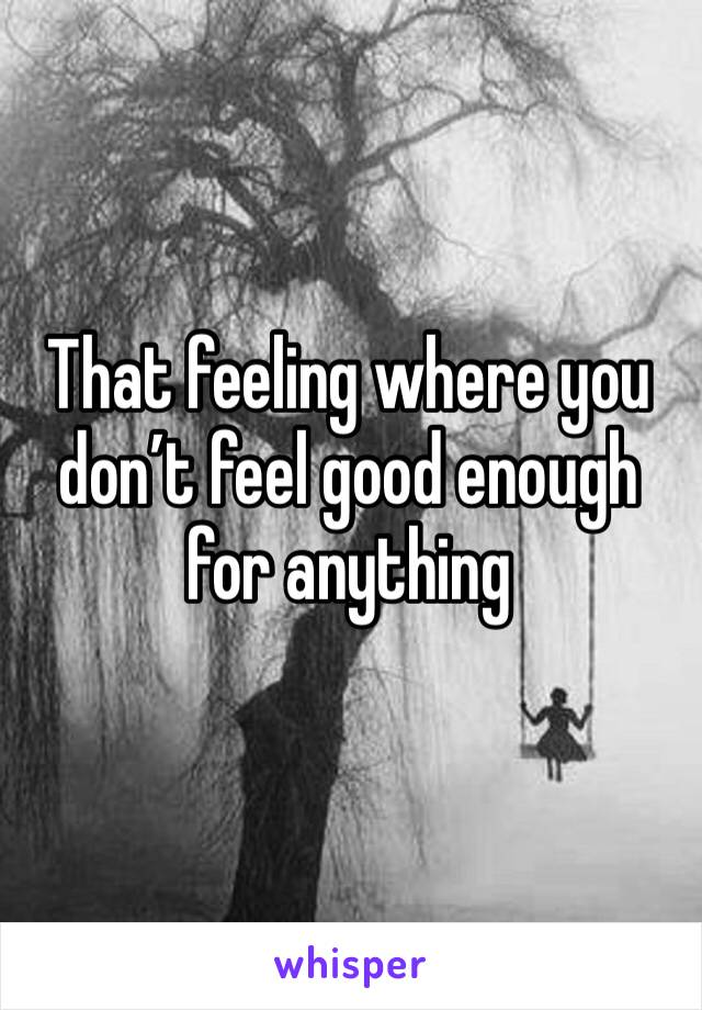 That feeling where you don't feel good enough for anything
