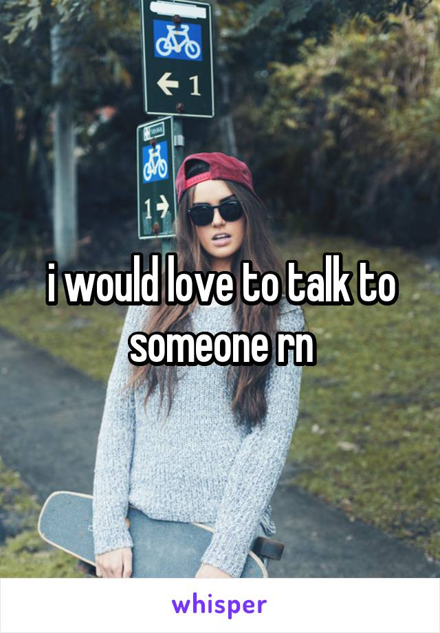 i would love to talk to someone rn