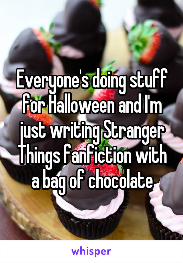 Everyone's doing stuff for Halloween and I'm just writing Stranger Things fanfiction with a bag of chocolate