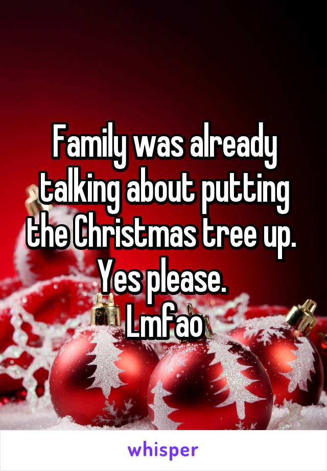 Family was already talking about putting the Christmas tree up.  Yes please.  Lmfao