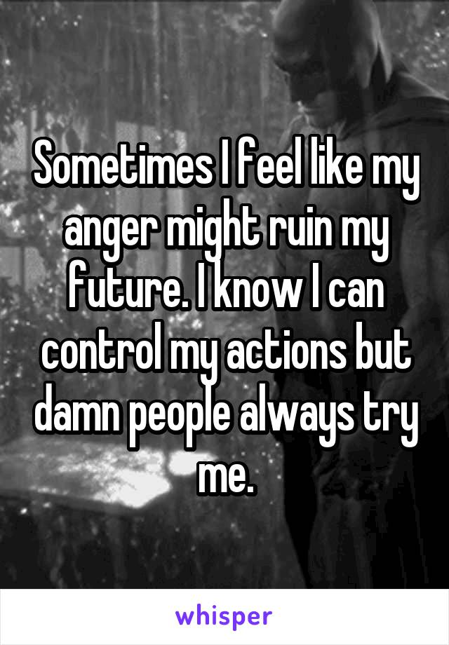 Sometimes I feel like my anger might ruin my future. I know I can control my actions but damn people always try me.
