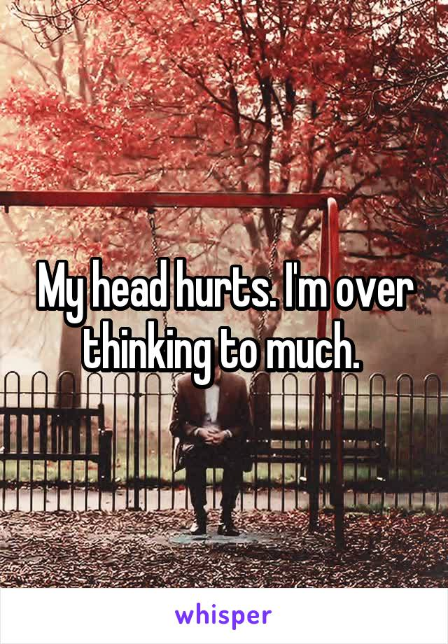 My head hurts. I'm over thinking to much.