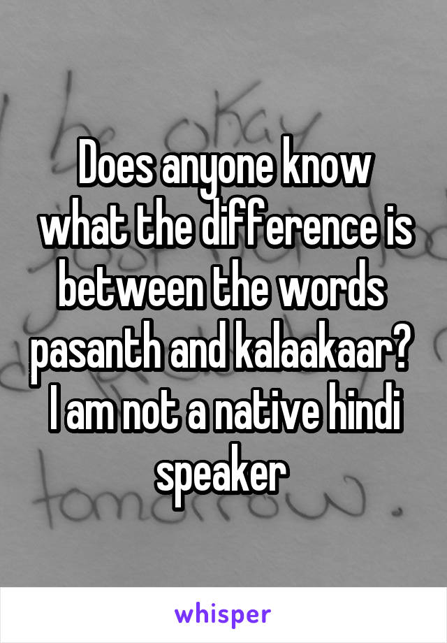 Does anyone know what the difference is between the words  pasanth and kalaakaar?  I am not a native hindi speaker