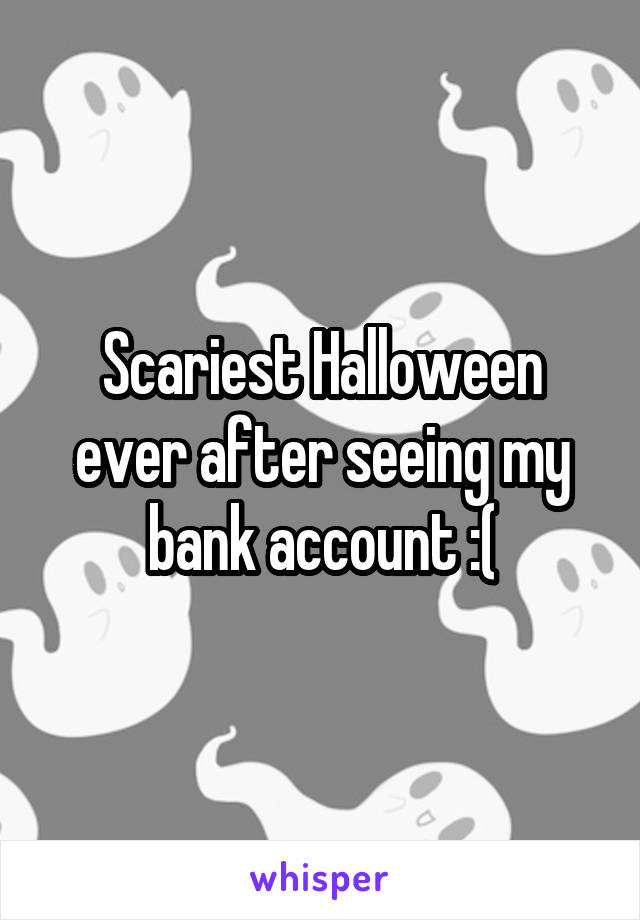 Scariest Halloween ever after seeing my bank account :(