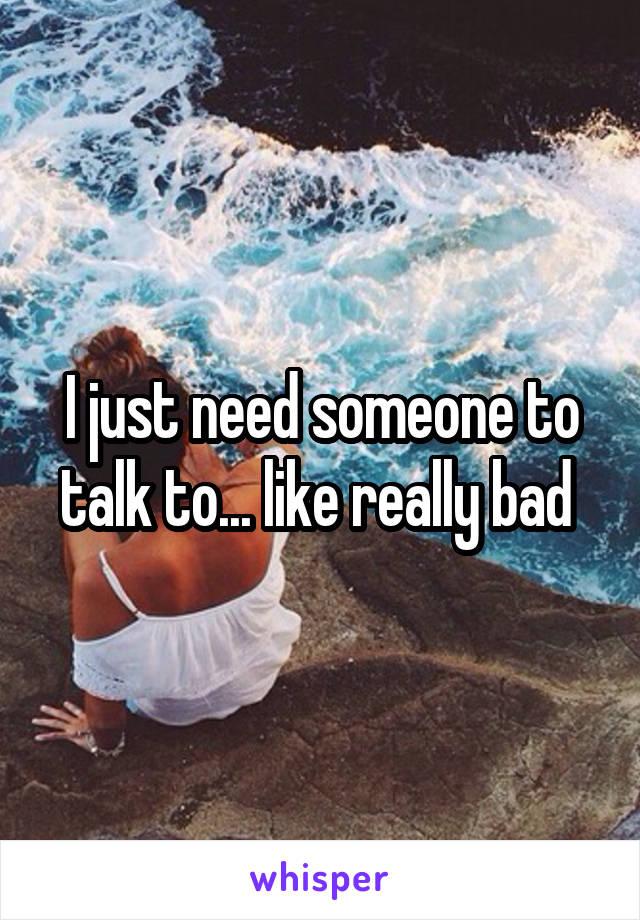 I just need someone to talk to... like really bad