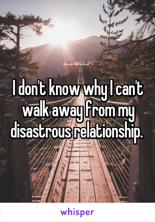 I don't know why I can't walk away from my disastrous relationship.