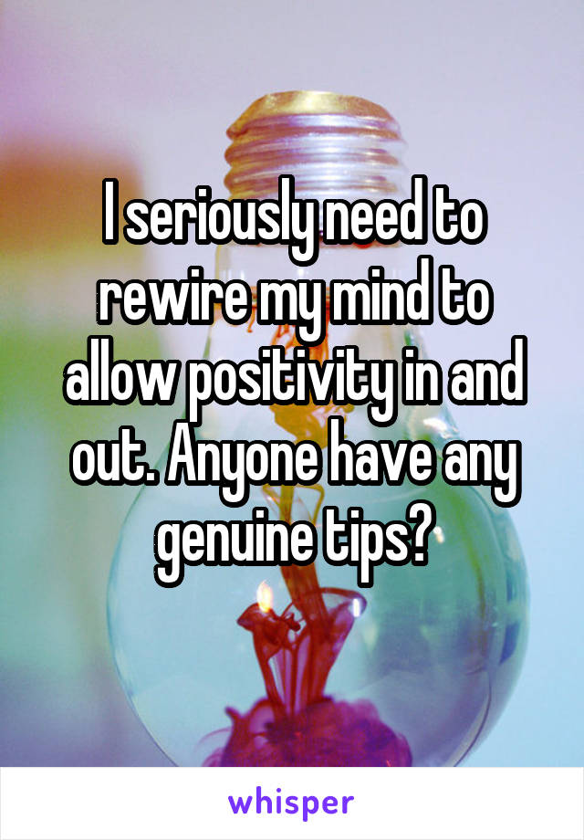 I seriously need to rewire my mind to allow positivity in and out. Anyone have any genuine tips?
