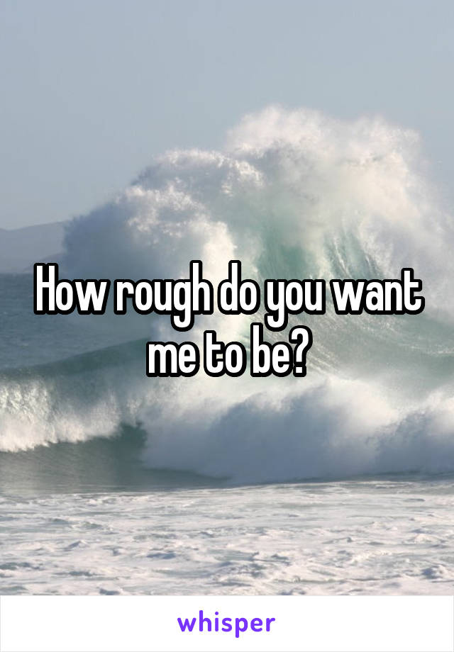 How rough do you want me to be?