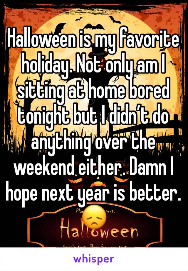 Halloween is my favorite holiday. Not only am I sitting at home bored tonight but I didn't do anything over the weekend either. Damn I hope next year is better. 😞