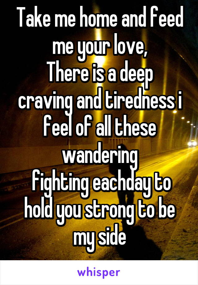 Take me home and feed me your love, There is a deep craving and tiredness i feel of all these wandering  fighting eachday to hold you strong to be my side