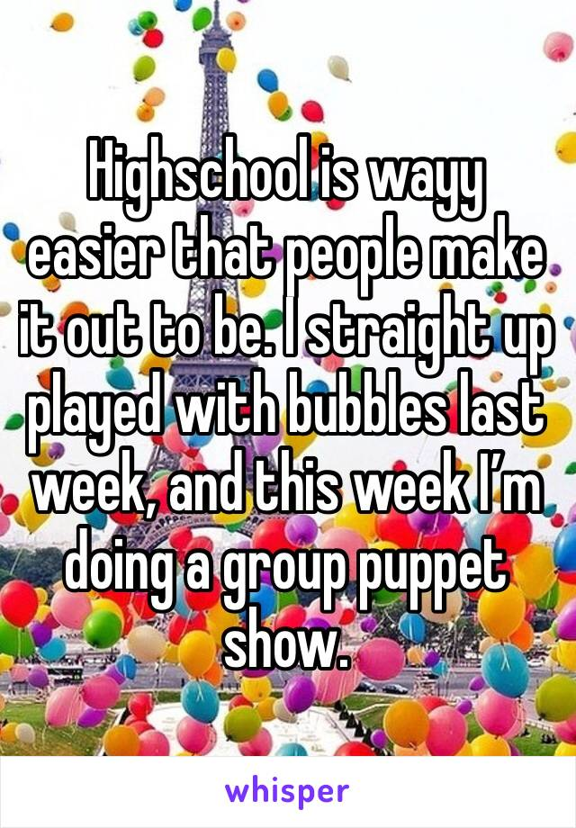 Highschool is wayy easier that people make it out to be. I straight up played with bubbles last week, and this week I'm doing a group puppet show.