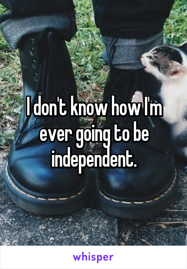 I don't know how I'm ever going to be independent.