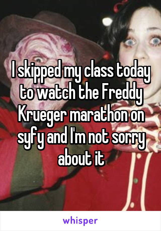 I skipped my class today to watch the Freddy Krueger marathon on syfy and I'm not sorry about it