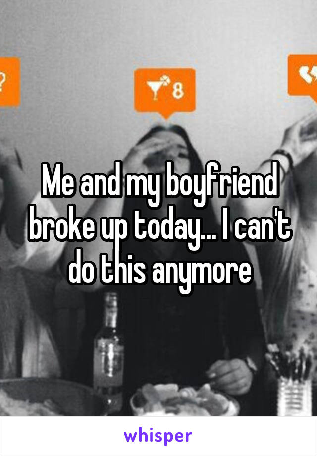 Me and my boyfriend broke up today... I can't do this anymore