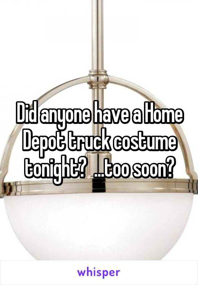 Did anyone have a Home Depot truck costume tonight?  ...too soon?