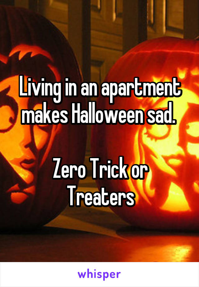Living in an apartment makes Halloween sad.   Zero Trick or Treaters