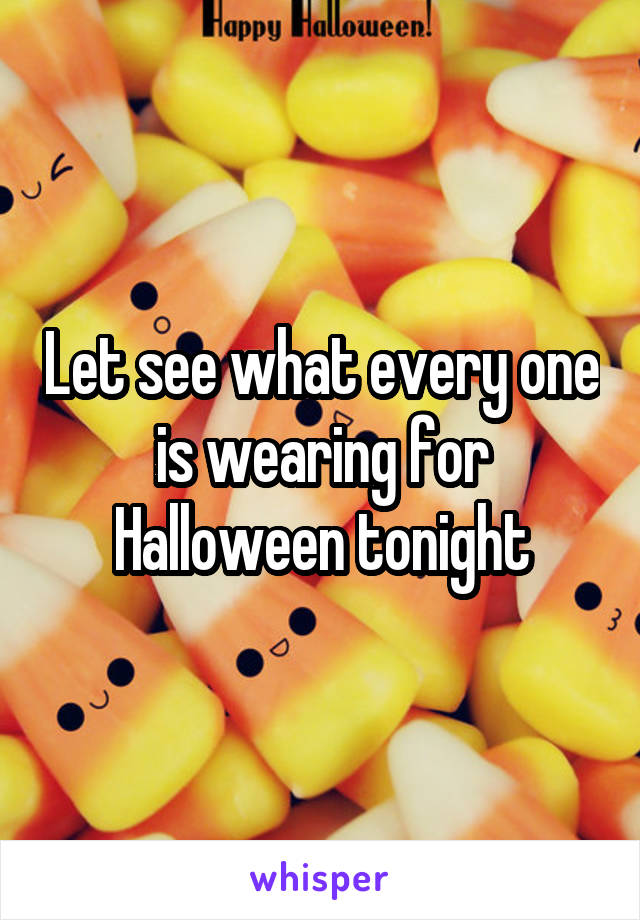 Let see what every one is wearing for Halloween tonight