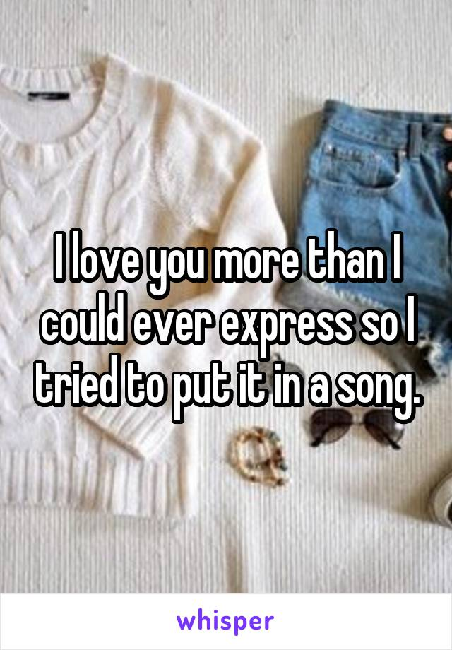 I love you more than I could ever express so I tried to put it in a song.