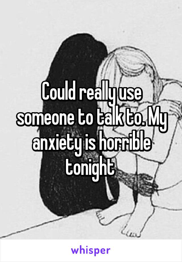 Could really use someone to talk to. My anxiety is horrible tonight