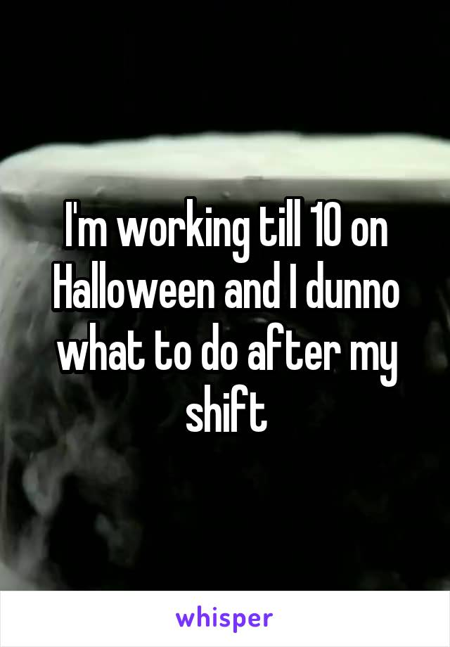 I'm working till 10 on Halloween and I dunno what to do after my shift